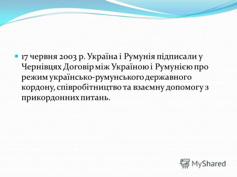 17 червня 2003 р. Україна і Румунія підписали у Чернівцях Договір між Україною і Румунією про режим українсько-румунського державного кордону, співробітництво та взаємну допомогу з прикордонних питань.