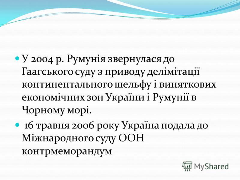 У 2004 р. Румунія звернулася до Гаагського суду з приводу делімітації континентального шельфу і виняткових економічних зон України і Румунії в Чорному морі. 16 травня 2006 року Україна подала до Міжнародного суду ООН контрмеморандум