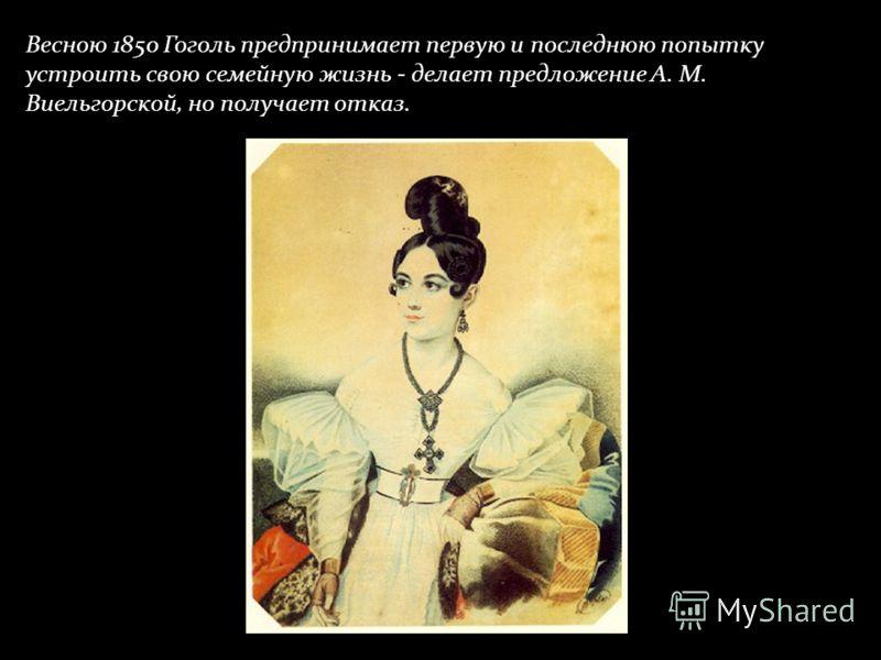 Весною 1850 Гоголь предпринимает первую и последнюю попытку устроить свою семейную жизнь - делает предложение А. М. Виельгорской, но получает отказ.