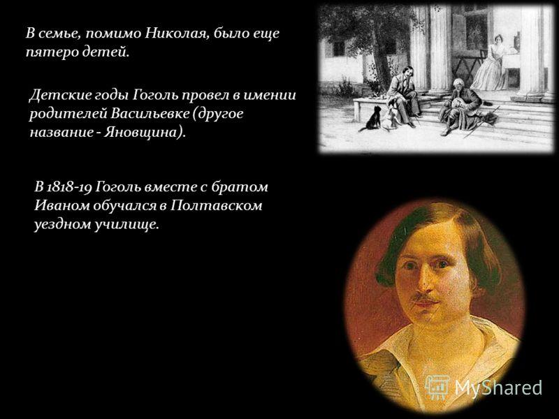 В семье, помимо Николая, было еще пятеро детей. Детские годы Гоголь провел в имении родителей Васильевке (другое название - Яновщина). В 1818-19 Гоголь вместе с братом Иваном обучался в Полтавском уездном училище.