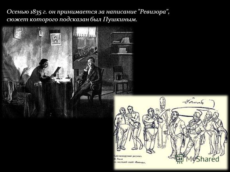 Осенью 1835 г. он принимается за написание Ревизора, сюжет которого подсказан был Пушкиным.