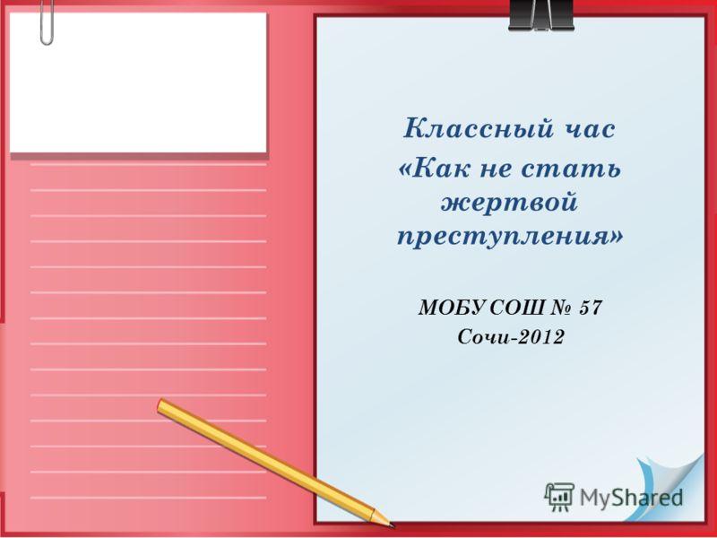 Классный час «Как не стать жертвой преступления» МОБУ СОШ 57 Сочи-2012