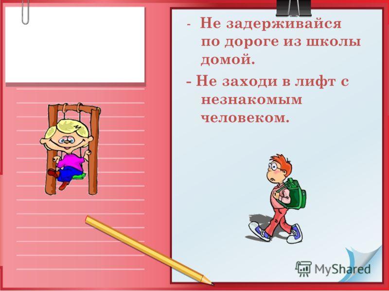 - Не задерживайся по дороге из школы домой. - Не заходи в лифт с незнакомым человеком.