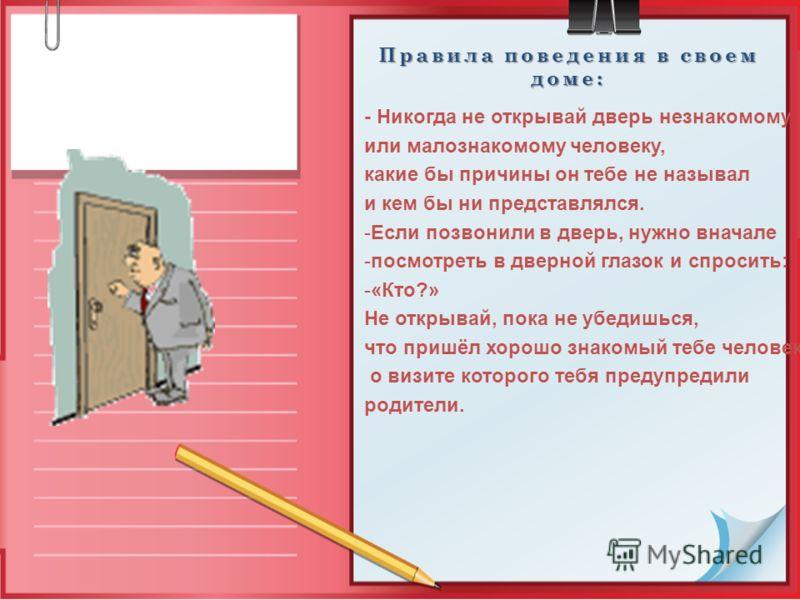 Правила поведения в своем доме: - Никогда не открывай дверь незнакомому или малознакомому человеку, какие бы причины он тебе не называл и кем бы ни представлялся. -Если позвонили в дверь, нужно вначале -посмотреть в дверной глазок и спросить: -«Кто?»