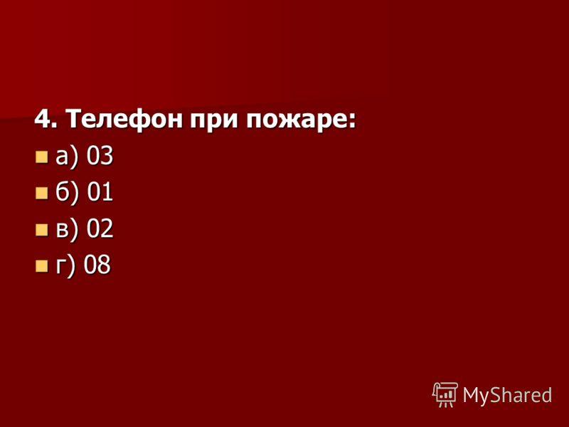 4. Телефон при пожаре: а) 03 а) 03 б) 01 б) 01 в) 02 в) 02 г) 08 г) 08