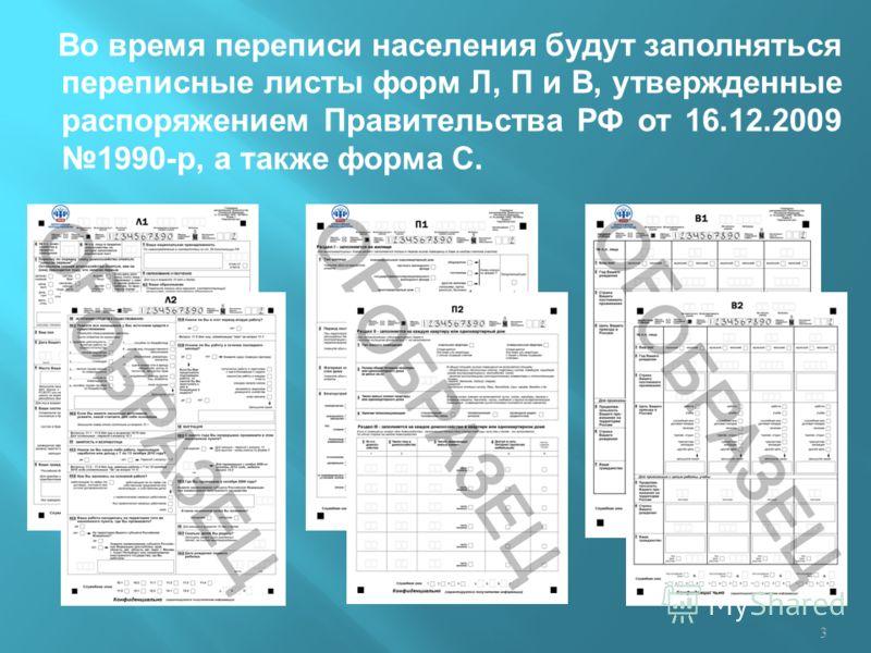 Во время переписи населения будут заполняться переписные листы форм Л, П и В, утвержденные распоряжением Правительства РФ от 16.12.2009 1990-р, а также форма С. 3