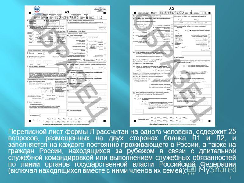 Переписной лист формы Л рассчитан на одного человека, содержит 25 вопросов, размещенных на двух сторонах бланка Л1 и Л2, и заполняется на каждого постоянно проживающего в России, а также на граждан России, находящихся за рубежом в связи с длительной