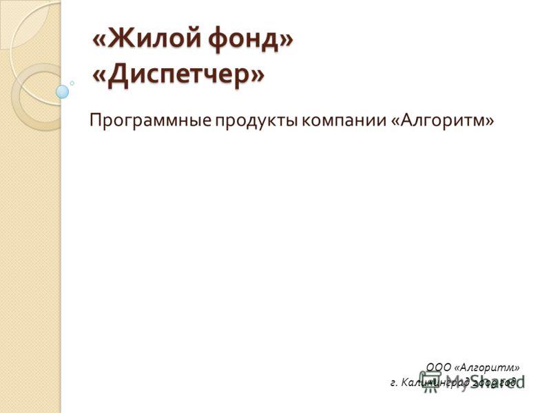 « Жилой фонд » « Диспетчер » Программные продукты компании « Алгоритм » ООО «Алгоритм» г. Калининград 2009 год.