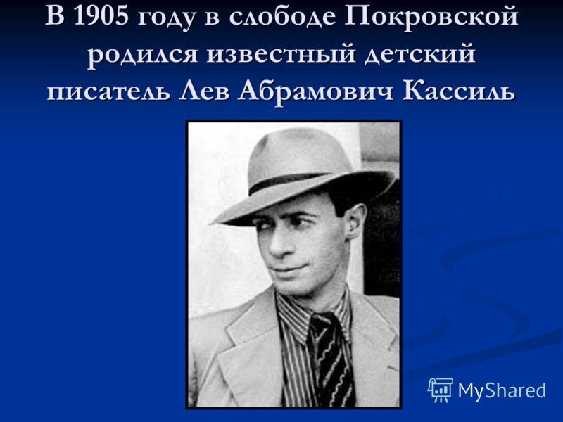 В 1905 году в слободе Покровской родился известный детский писатель Лев Абрамович Кассиль