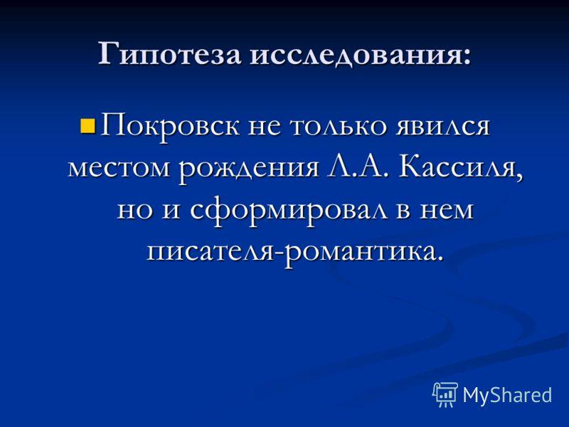 Гипотеза исследования: Покровск не только явился местом рождения Л.А. Кассиля, но и сформировал в нем писателя-романтика. Покровск не только явился местом рождения Л.А. Кассиля, но и сформировал в нем писателя-романтика.