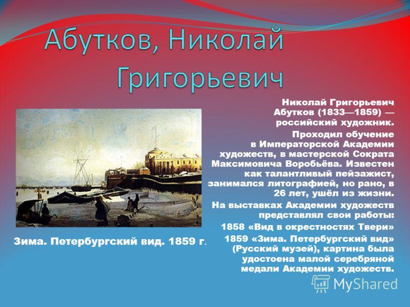 Николай Григорьевич Абутков (18331859) российский художник. Проходил обучение в Императорской Академии художеств, в мастерской Сократа Максимовича Воробьёва. Известен как талантливый пейзажист, занимался литографией, но рано, в 26 лет, ушёл из жизни.