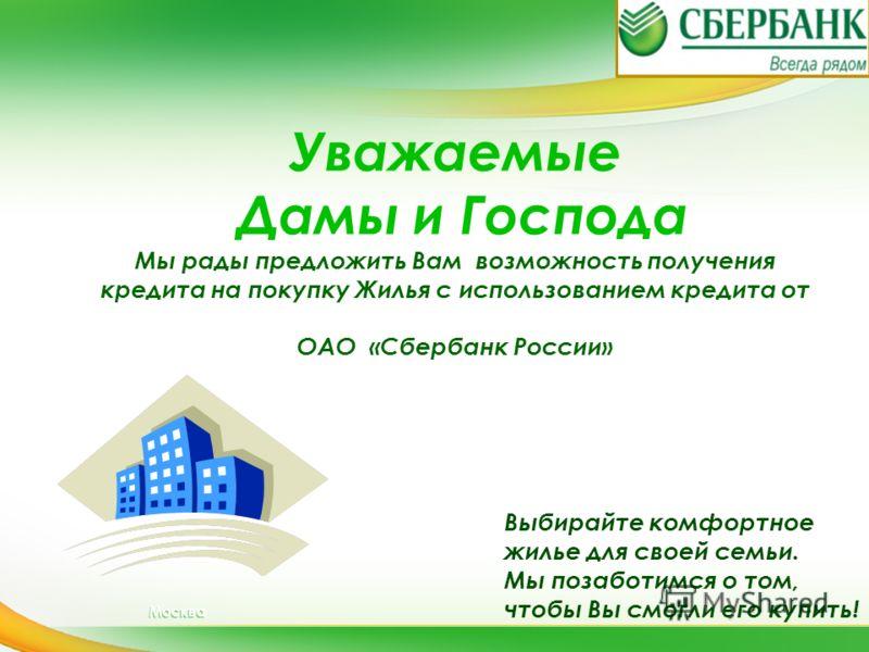 Москва Выбирайте комфортное жилье для своей семьи. Мы позаботимся о том, чтобы Вы смогли его купить! Уважаемые Дамы и Господа Мы рады предложить Вам возможность получения кредита на покупку Жилья с использованием кредита от ОАО «Сбербанк России»