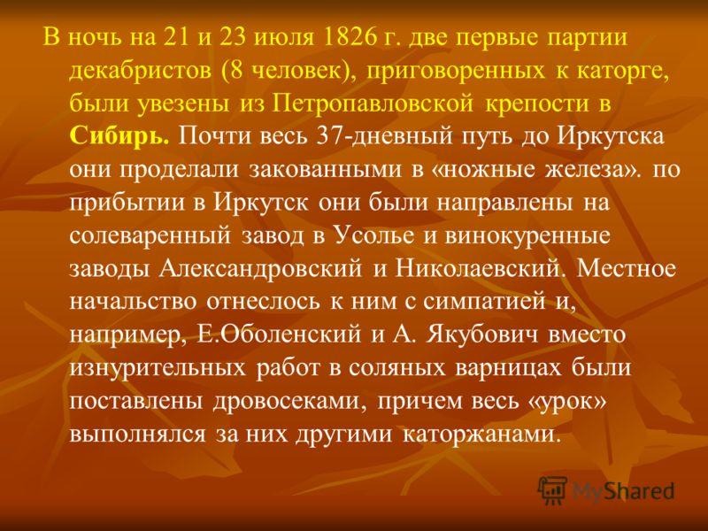 В ночь на 21 и 23 июля 1826 г. две первые партии декабристов (8 человек), приговоренных к каторге, были увезены из Петропавловской крепости в Сибирь. Почти весь 37-дневный путь до Иркутска они проделали закованными в «ножные железа». по прибытии в Ир