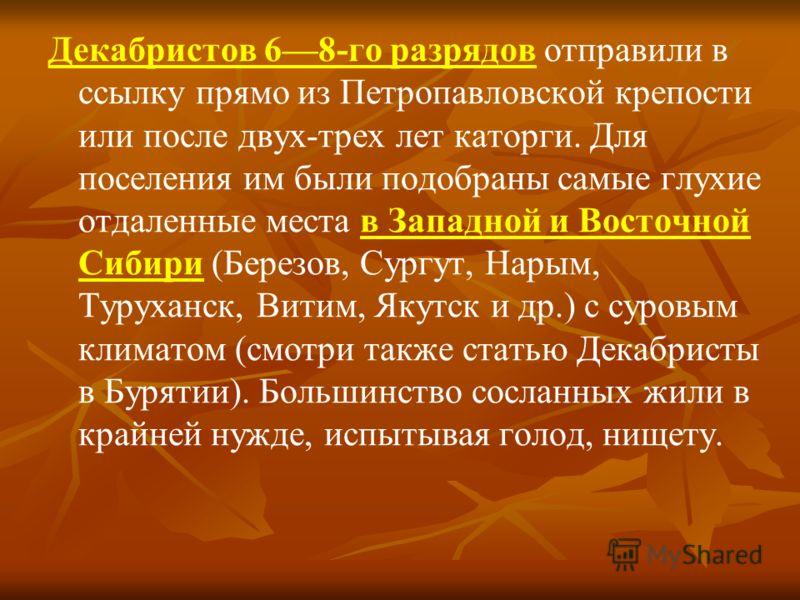 Декабристов 68-го разрядов отправили в ссылку прямо из Петропавловской крепости или после двух-трех лет каторги. Для поселения им были подобраны самые глухие отдаленные места в Западной и Восточной Сибири (Березов, Сургут, Нарым, Туруханск, Витим, Як