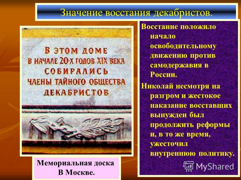 Восстание положило начало освободительному движению против самодержавия в России. Николай несмотря на разгром и жестокое наказание восставших вынужден был продолжить реформы и, в то же время, ужесточил внутреннюю политику. Значение восстания декабрис