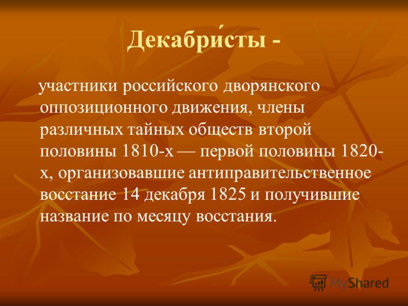 Декабри́сты - участники российского дворянского оппозиционного движения, члены различных тайных обществ второй половины 1810-х первой половины 1820- х, организовавшие антиправительственное восстание 14 декабря 1825 и получившие название по месяцу вос