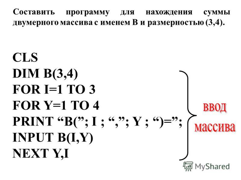 CLS DIM B(3,4) FOR I=1 TO 3 FOR Y=1 TO 4 PRINT B(; I ;,; Y ; )=; INPUT B(I,Y) NEXT Y,I Составить программу для нахождения суммы двумерного массива с именем B и размерностью (3,4).