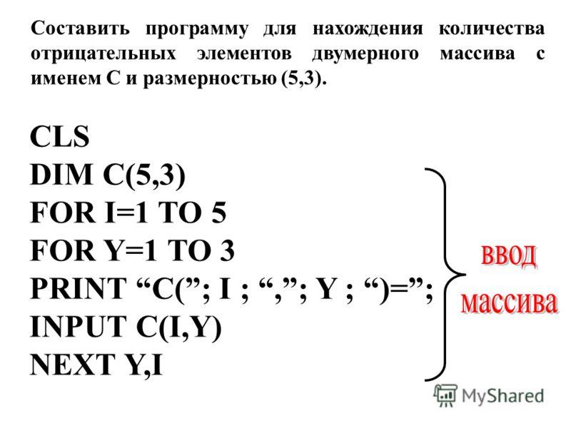 Составить программу для нахождения количества отрицательных элементов двумерного массива с именем C и размерностью (5,3). CLS DIM C(5,3) FOR I=1 TO 5 FOR Y=1 TO 3 PRINT C(; I ;,; Y ; )=; INPUT C(I,Y) NEXT Y,I