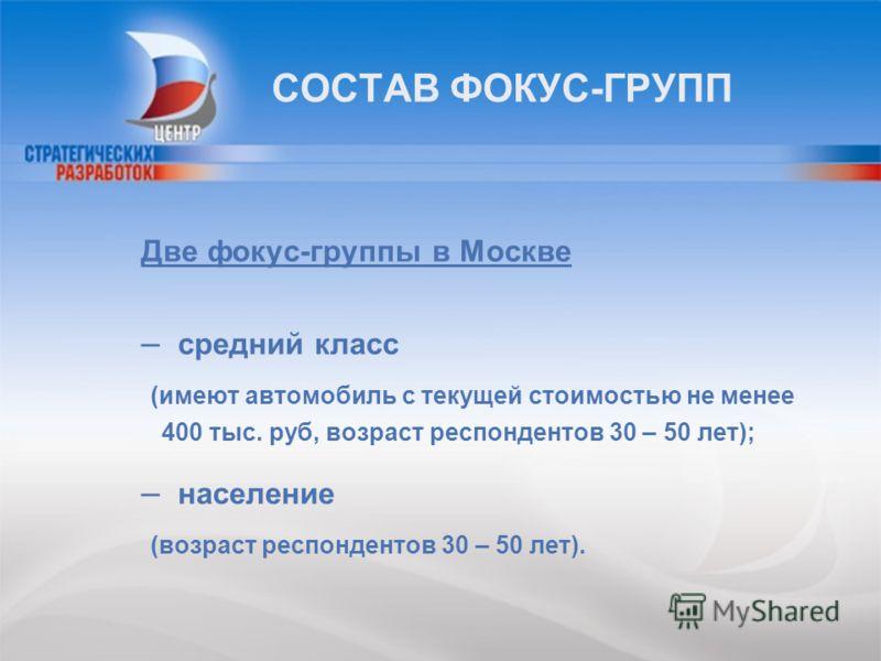 СОСТАВ ФОКУС-ГРУПП Две фокус-группы в Москве – средний класс (имеют автомобиль с текущей стоимостью не менее 400 тыс. руб, возраст респондентов 30 – 50 лет); – население (возраст респондентов 30 – 50 лет).