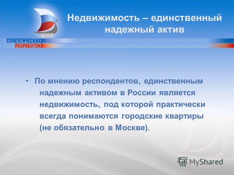 Недвижимость – единственный надежный актив По мнению респондентов, единственным надежным активом в России является недвижимость, под которой практически всегда понимаются городские квартиры (не обязательно в Москве).