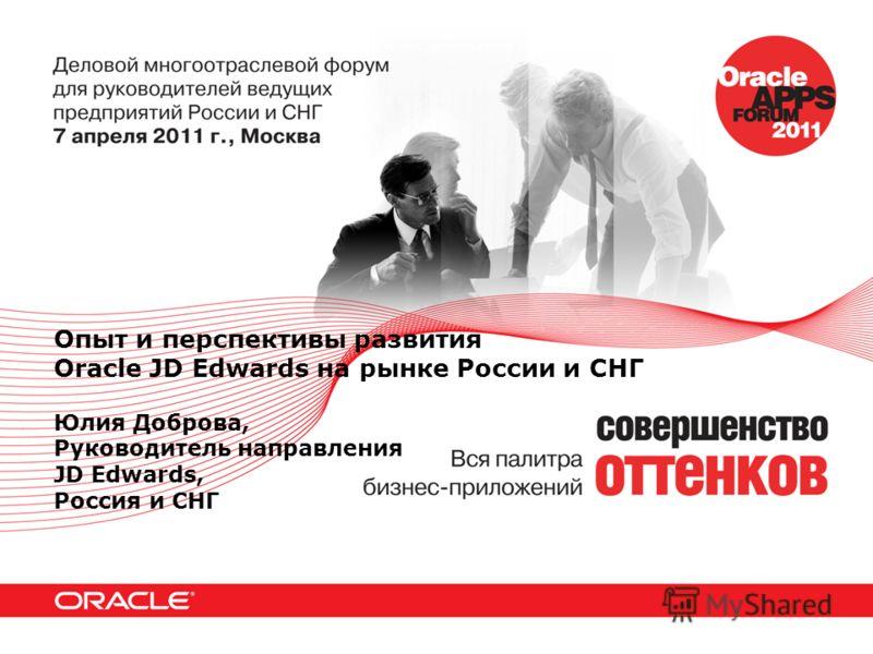 Опыт и перспективы развития Oracle JD Edwards на рынке России и СНГ Юлия Доброва, Руководитель направления JD Edwards, Россия и СНГ