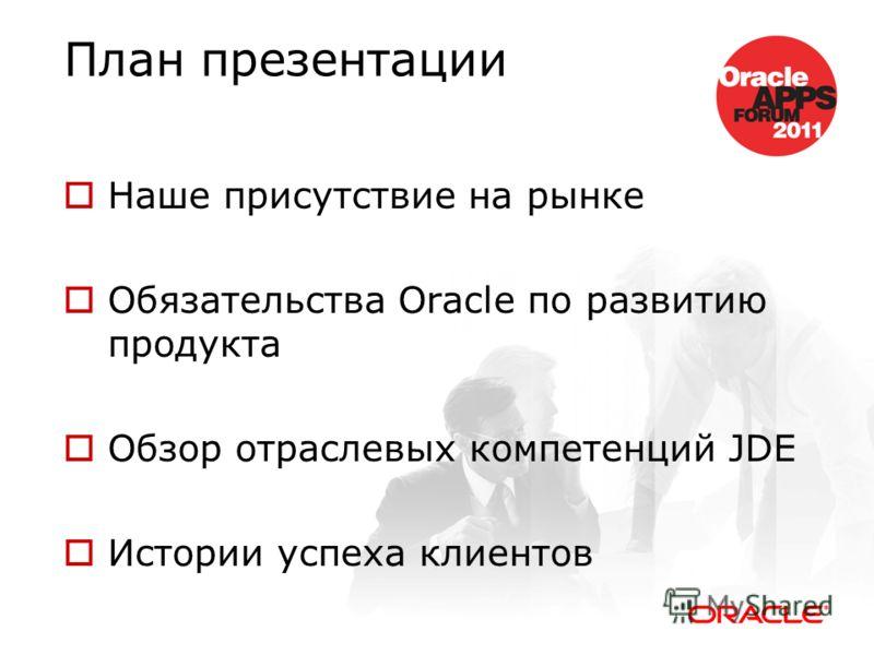 План презентации Наше присутствие на рынке Обязательства Oracle по развитию продукта Обзор отраслевых компетенций JDE Истории успеха клиентов
