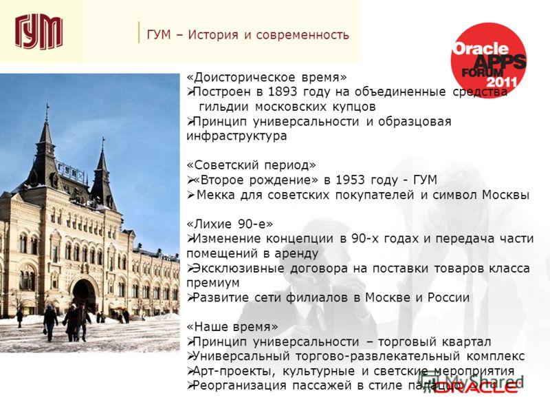 ГУМ – История и современность «Доисторическое время» Построен в 1893 году на объединенные средства гильдии московских купцов Принцип универсальности и образцовая инфраструктура «Советский период» «Второе рождение» в 1953 году - ГУМ Мекка для советски