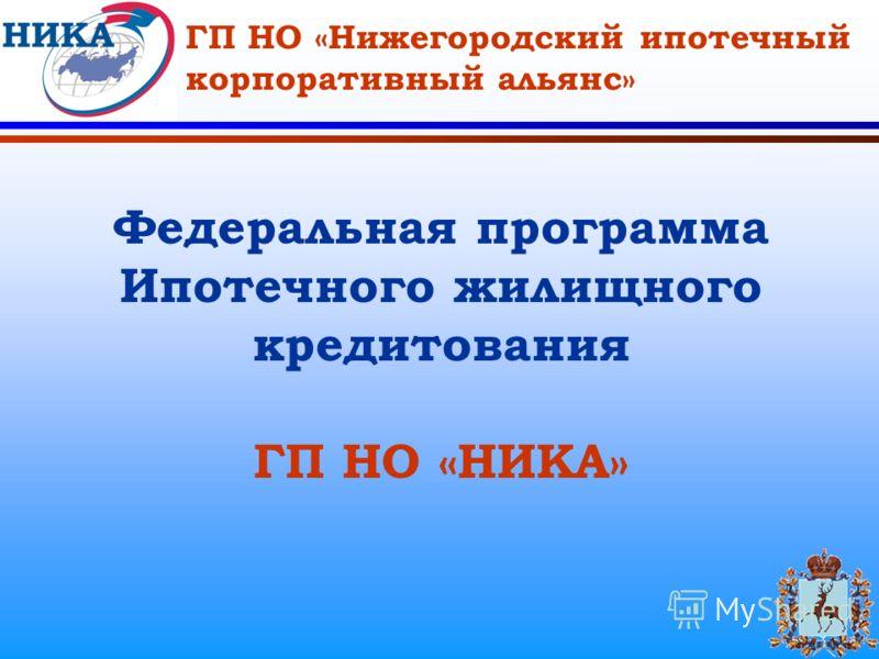 ГП НО «Нижегородский ипотечный корпоративный альянс» Федеральная программа Ипотечного жилищного кредитования ГП НО «НИКА»