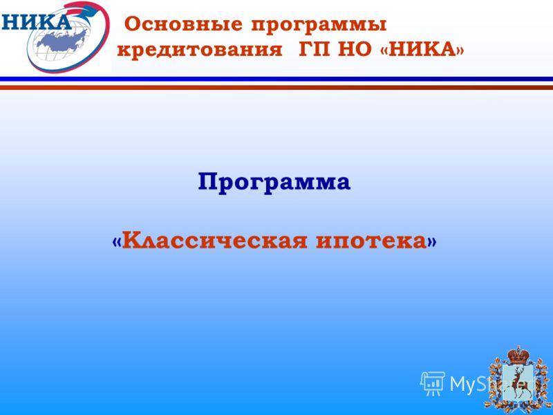 Основные программы кредитования ГП НО «НИКА» Программа «Классическая ипотека»