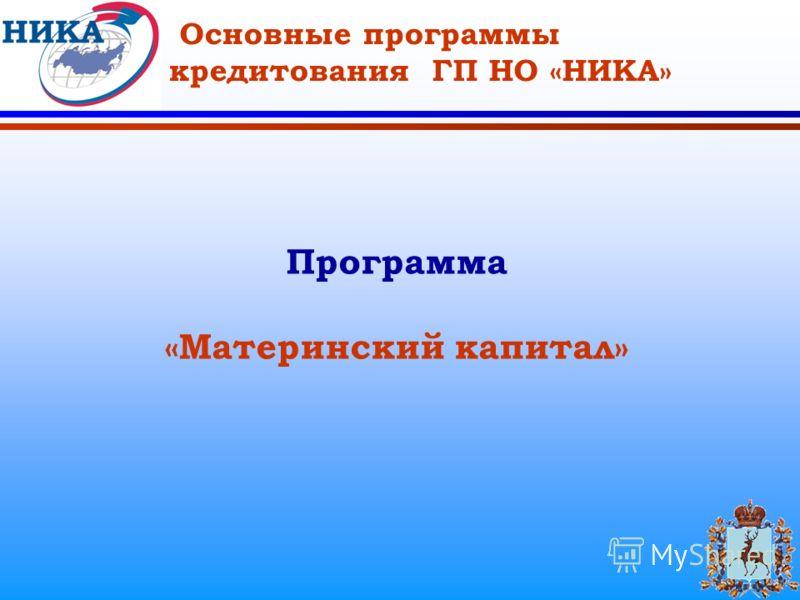 Основные программы кредитования ГП НО «НИКА» Программа «Материнский капитал»