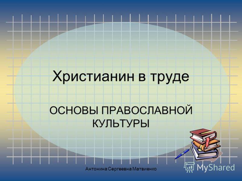 Христианин в труде ОСНОВЫ ПРАВОСЛАВНОЙ КУЛЬТУРЫ Антонина Сергеевна Матвиенко