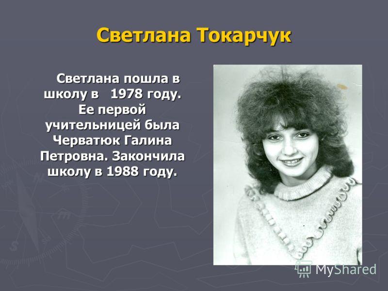 Светлана Токарчук Светлана пошла в школу в 1978 году. Ее первой учительницей была Черватюк Галина Петровна. Закончила школу в 1988 году. Светлана пошла в школу в 1978 году. Ее первой учительницей была Черватюк Галина Петровна. Закончила школу в 1988