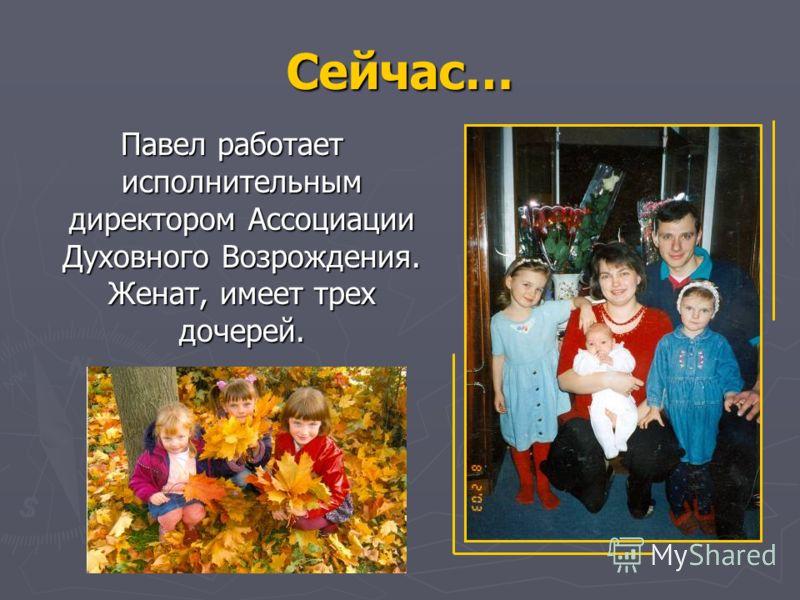 Сейчас… Павел работает исполнительным директором Ассоциации Духовного Возрождения. Женат, имеет трех дочерей. Павел работает исполнительным директором Ассоциации Духовного Возрождения. Женат, имеет трех дочерей.