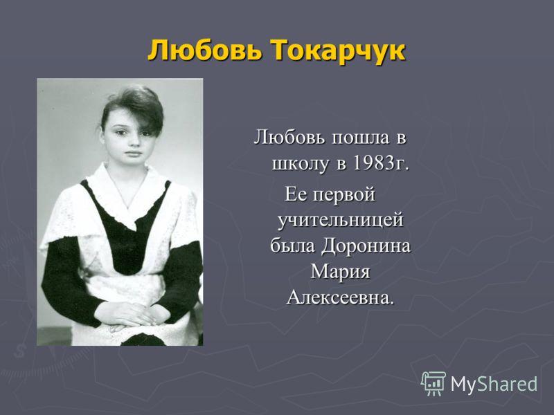 Любовь Токарчук Любовь пошла в школу в 1983г. Ее первой учительницей была Доронина Мария Алексеевна.