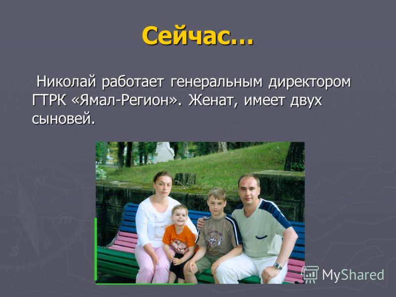 Сейчас… Николай работает генеральным директором ГТРК «Ямал-Регион». Женат, имеет двух сыновей. Николай работает генеральным директором ГТРК «Ямал-Регион». Женат, имеет двух сыновей.