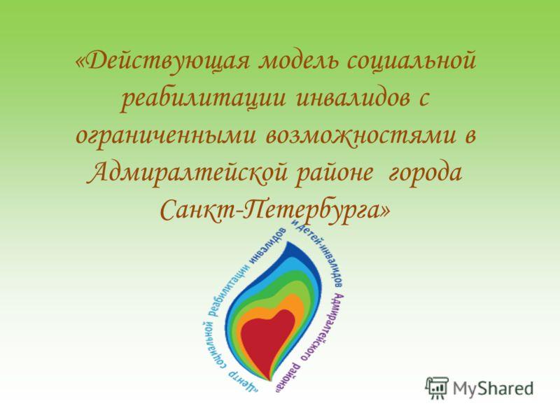 «Действующая модель социальной реабилитации инвалидов с ограниченными возможностями в Адмиралтейской районе города Санкт-Петербурга»