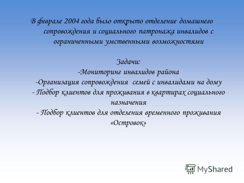 В феврале 2004 года было открыто отделение домашнего сопровождения и социального патронажа инвалидов с ограниченными умственными возможностями Задачи: -Мониторинг инвалидов района -Организация сопровождения семей с инвалидами на дому - Подбор клиенто