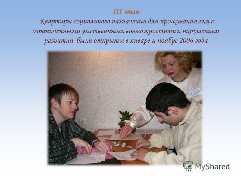 III этап III этап Квартиры социального назначения для проживания лиц с ограниченными умственными возможностями и нарушением развития были открыты в январе и ноябре 2006 года