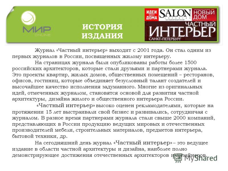 Журнал «Частный интерьер» выходит с 2001 года. Он стал одним из первых журналов в России, посвященных жилому интерьеру. На страницах журнала были опубликованы работы более 1500 российских архитекторов, которые стали друзьями и партнерами журнала. Это