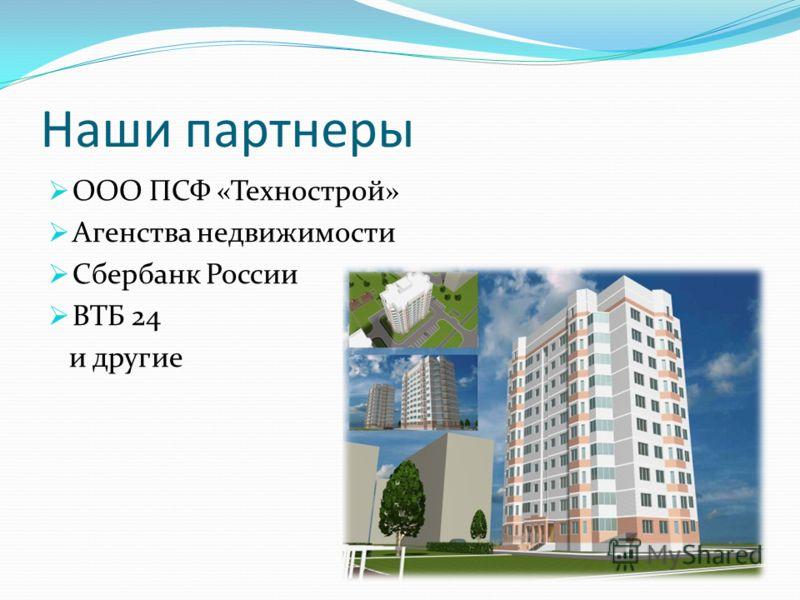 Наши партнеры ООО ПСФ «Технострой» Агенства недвижимости Сбербанк России ВТБ 24 и другие