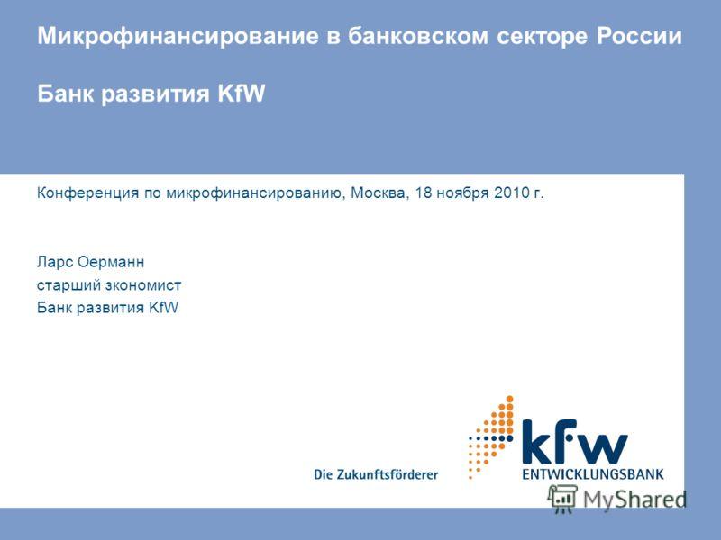 Микрофинансирование в банковском секторе России Банк развития KfW Конференция по микрофинансированию, Москва, 18 ноября 2010 г. Ларс Оерманн старший зкономист Банк развития KfW