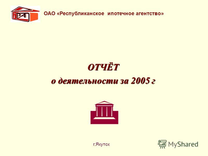 ОТЧЁТ о деятельности за 2005 г ОАО «Республиканское ипотечное агентство» г.Якутск