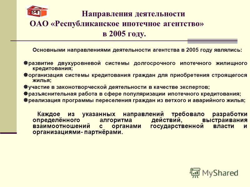 9 Направления деятельности ОАО «Республиканское ипотечное агентство» в 2005 году. Основными направлениями деятельности агентства в 2005 году являлись: развитие двухуровневой системы долгосрочного ипотечного жилищного кредитования; организация системы