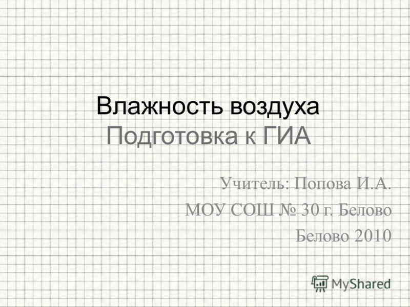 Учитель: Попова И.А. МОУ СОШ 30 г. Белово Белово 2010 Влажность воздуха Подготовка к ГИА