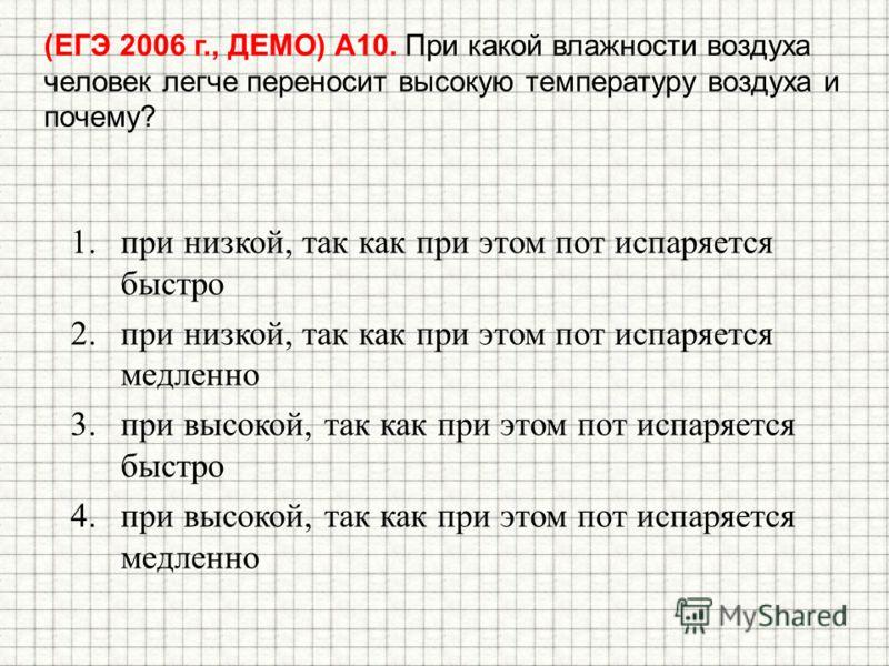 (ЕГЭ 2006 г., ДЕМО) А10. При какой влажности воздуха человек легче переносит высокую температуру воздуха и почему? 1.при низкой, так как при этом пот испаряется быстро 2.при низкой, так как при этом пот испаряется медленно 3.при высокой, так как при