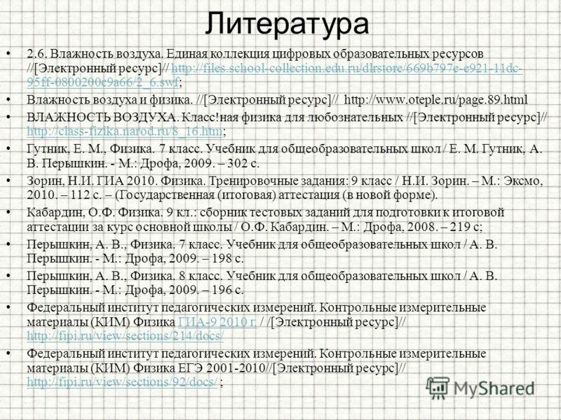 Литература 2.6. Влажность воздуха. Единая коллекция цифровых образовательных ресурсов //[Электронный ресурс]// http://files.school-collection.edu.ru/dlrstore/669b797e-e921-11dc- 95ff-0800200c9a66/2_6.swf;http://files.school-collection.edu.ru/dlrstore