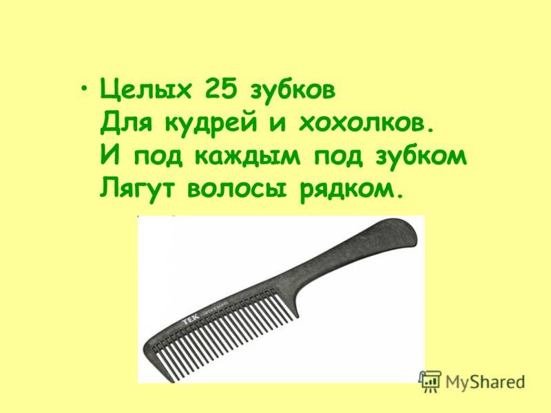 Целых 25 зубков Для кудрей и хохолков. И под каждым под зубком Лягут волосы рядком.