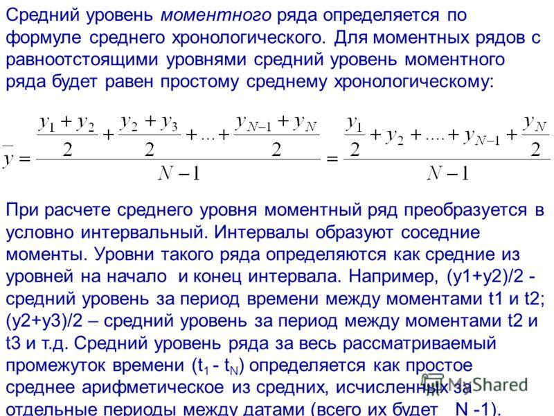 Средний уровень моментного ряда определяется по формуле среднего хронологического. Для моментных рядов с равноотстоящими уровнями средний уровень моментного ряда будет равен простому среднему хронологическому: При расчете среднего уровня моментный ря