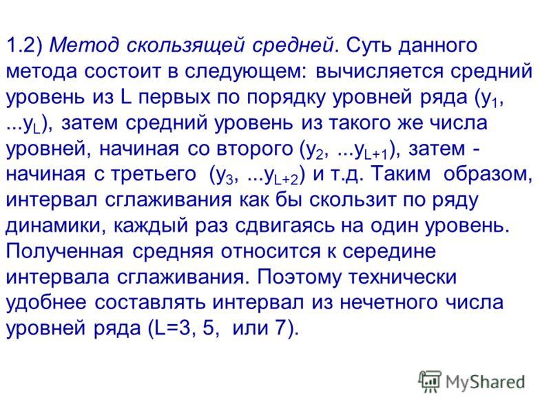 1.2) Метод скользящей средней. Суть данного метода состоит в следующем: вычисляется средний уровень из L первых по порядку уровней ряда (y 1,...y L ), затем средний уровень из такого же числа уровней, начиная со второго (y 2,...y L+1 ), затем - начин