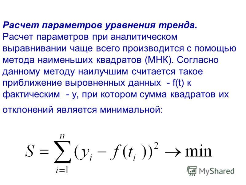 Расчет параметров уравнения тренда. Расчет параметров при аналитическом выравнивании чаще всего производится с помощью метода наименьших квадратов (МНК). Согласно данному методу наилучшим считается такое приближение выровненных данных - f(t) к фактич